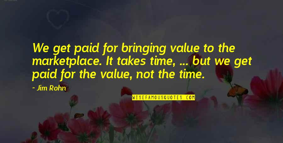 Bringing Value Quotes By Jim Rohn: We get paid for bringing value to the