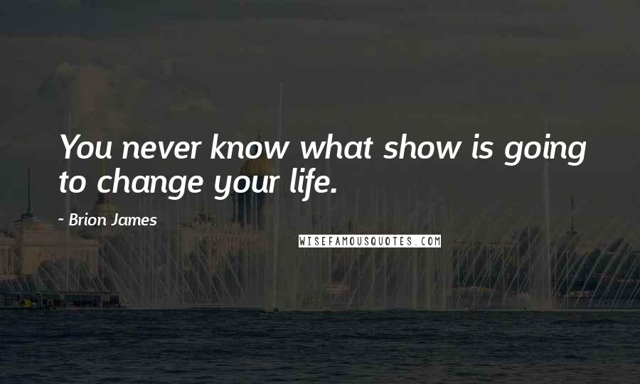 Brion James quotes: You never know what show is going to change your life.