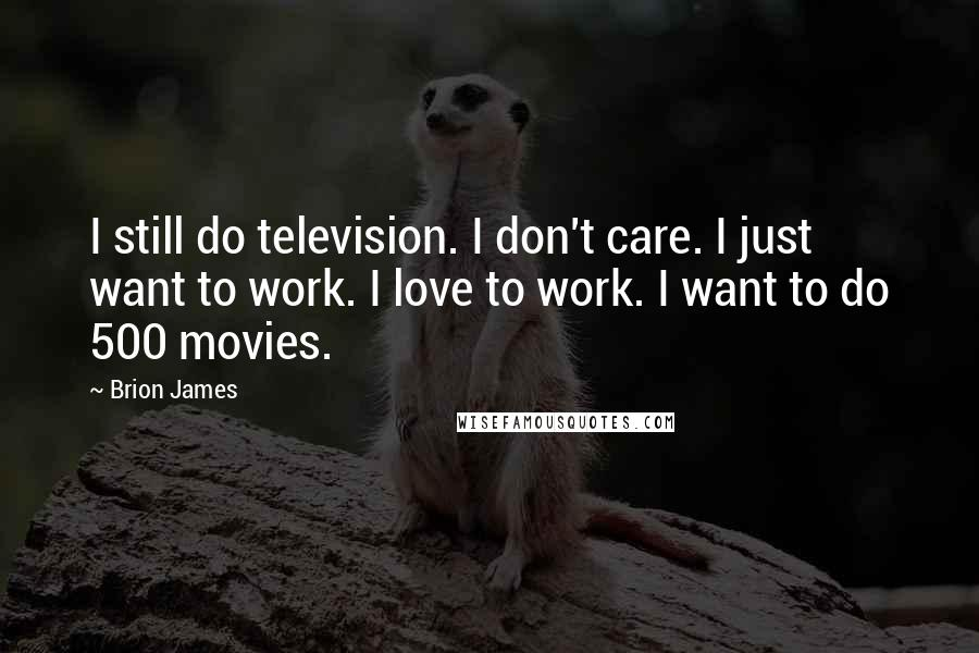 Brion James quotes: I still do television. I don't care. I just want to work. I love to work. I want to do 500 movies.