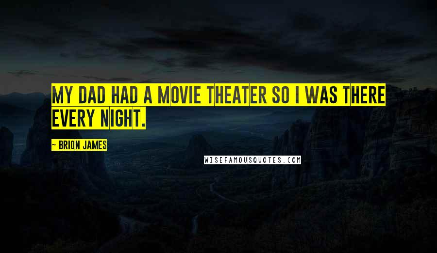 Brion James quotes: My dad had a movie theater so I was there every night.
