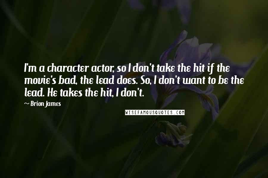 Brion James quotes: I'm a character actor, so I don't take the hit if the movie's bad, the lead does. So, I don't want to be the lead. He takes the hit, I