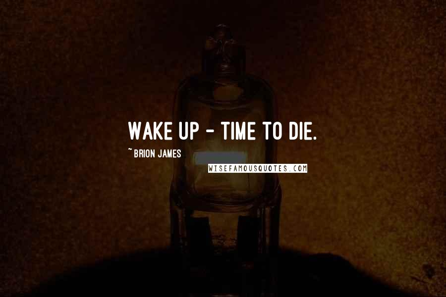 Brion James quotes: Wake up - time to die.