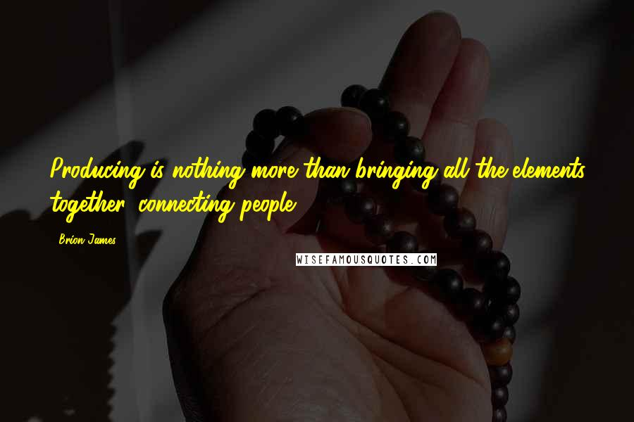Brion James quotes: Producing is nothing more than bringing all the elements together, connecting people.