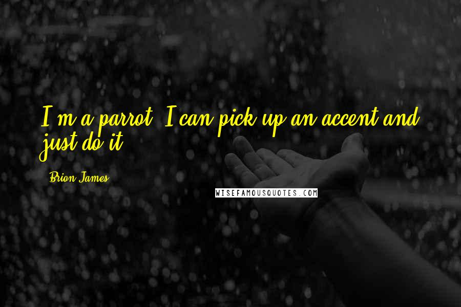 Brion James quotes: I'm a parrot. I can pick up an accent and just do it.