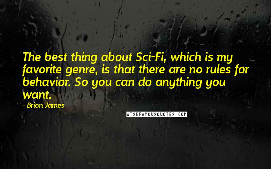 Brion James quotes: The best thing about Sci-Fi, which is my favorite genre, is that there are no rules for behavior. So you can do anything you want.