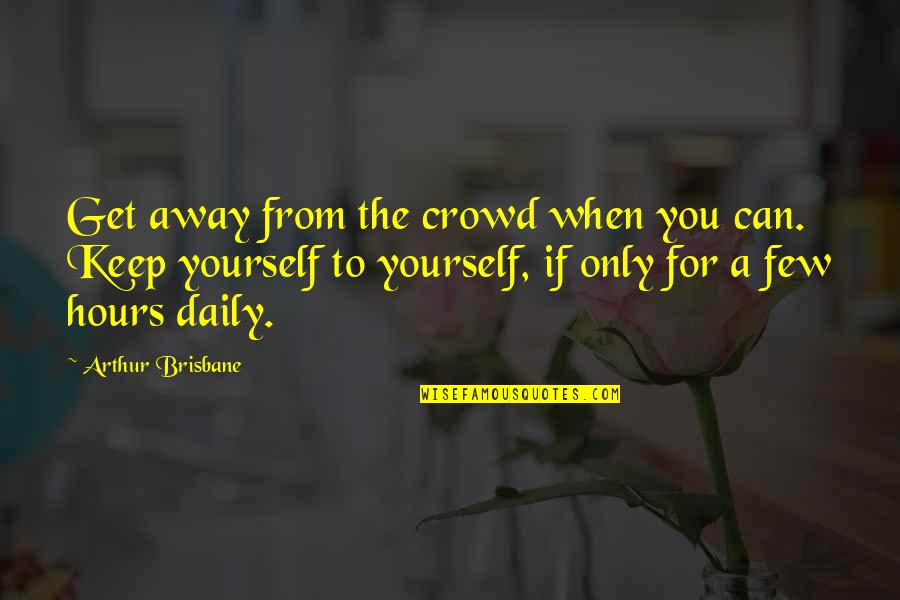 Brisbane Quotes By Arthur Brisbane: Get away from the crowd when you can.
