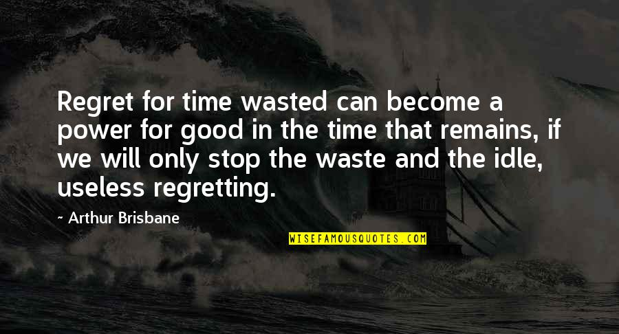 Brisbane Quotes By Arthur Brisbane: Regret for time wasted can become a power