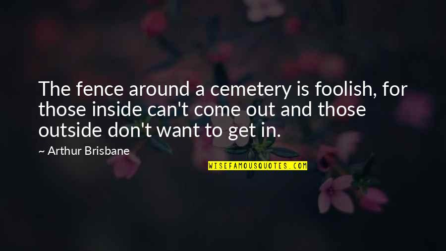 Brisbane Quotes By Arthur Brisbane: The fence around a cemetery is foolish, for