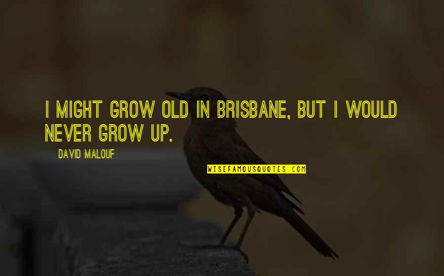 Brisbane Quotes By David Malouf: I might grow old in Brisbane, but I