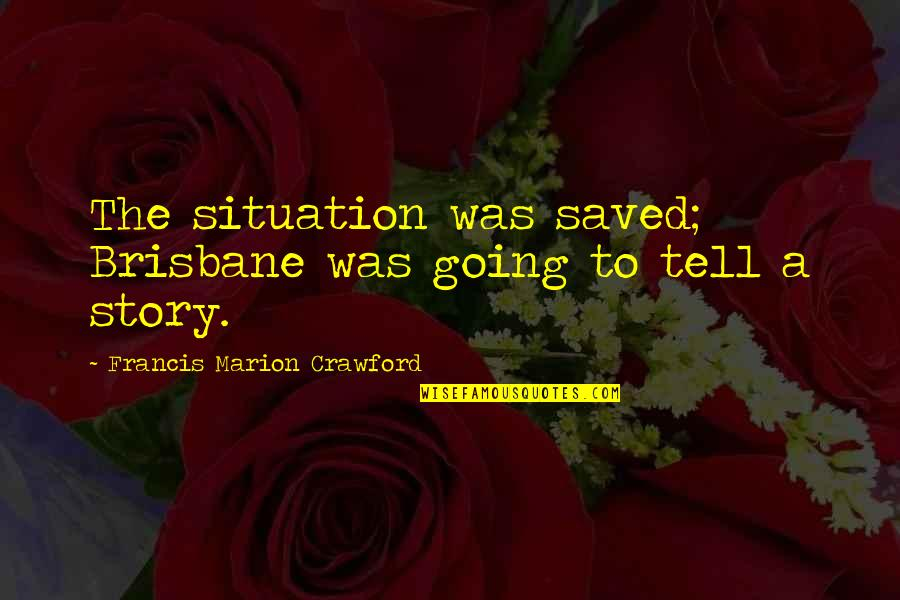 Brisbane Quotes By Francis Marion Crawford: The situation was saved; Brisbane was going to
