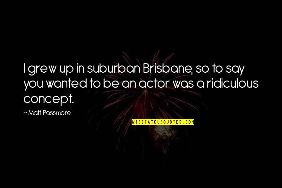 Brisbane Quotes By Matt Passmore: I grew up in suburban Brisbane, so to