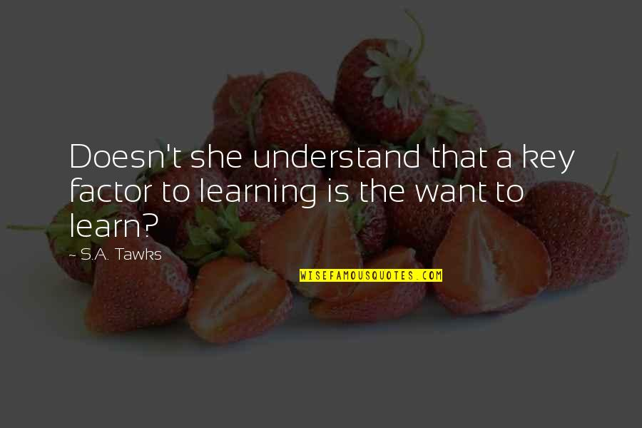 Brisbane Quotes By S.A. Tawks: Doesn't she understand that a key factor to
