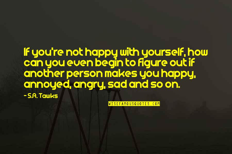 Brisbane Quotes By S.A. Tawks: If you're not happy with yourself, how can