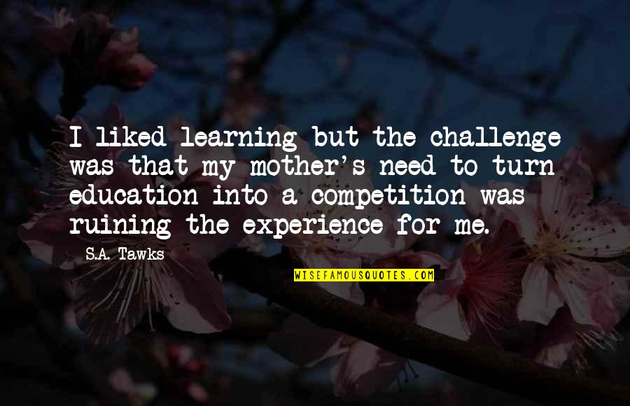 Brisbane Quotes By S.A. Tawks: I liked learning but the challenge was that