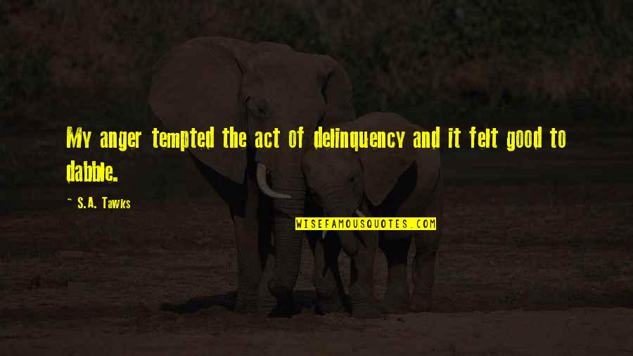 Brisbane Quotes By S.A. Tawks: My anger tempted the act of delinquency and