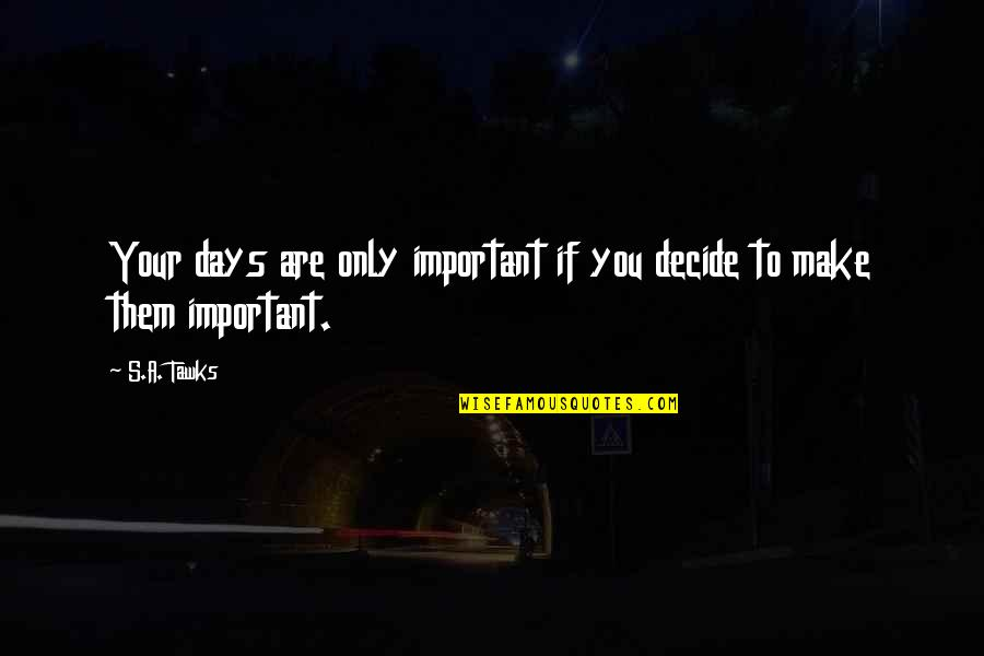 Brisbane Quotes By S.A. Tawks: Your days are only important if you decide