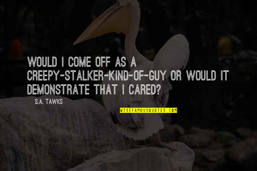 Brisbane Quotes By S.A. Tawks: Would I come off as a creepy-stalker-kind-of-guy or