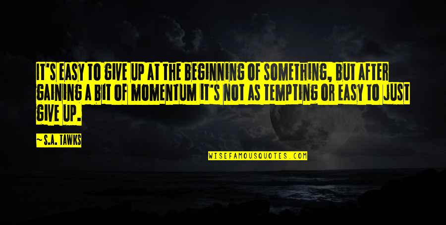 Brisbane Quotes By S.A. Tawks: It's easy to give up at the beginning