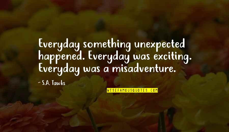 Brisbane Quotes By S.A. Tawks: Everyday something unexpected happened. Everyday was exciting. Everyday