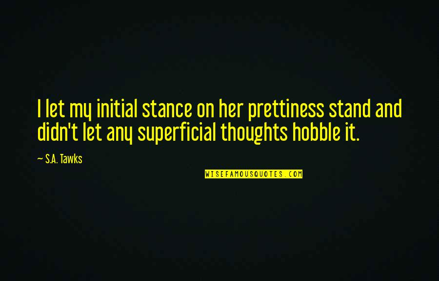 Brisbane Quotes By S.A. Tawks: I let my initial stance on her prettiness