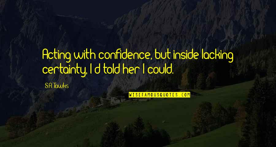 Brisbane Quotes By S.A. Tawks: Acting with confidence, but inside lacking certainty, I'd