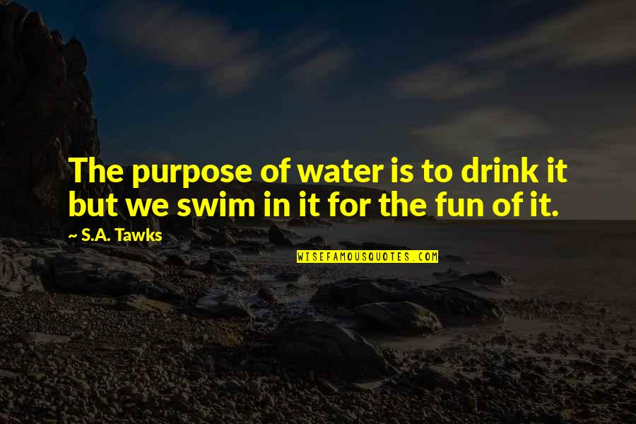 Brisbane Quotes By S.A. Tawks: The purpose of water is to drink it