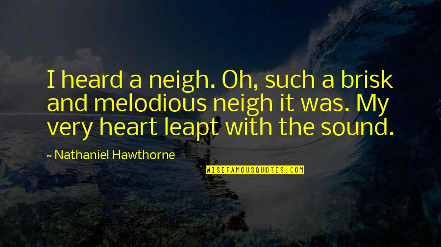 Brisk Quotes By Nathaniel Hawthorne: I heard a neigh. Oh, such a brisk