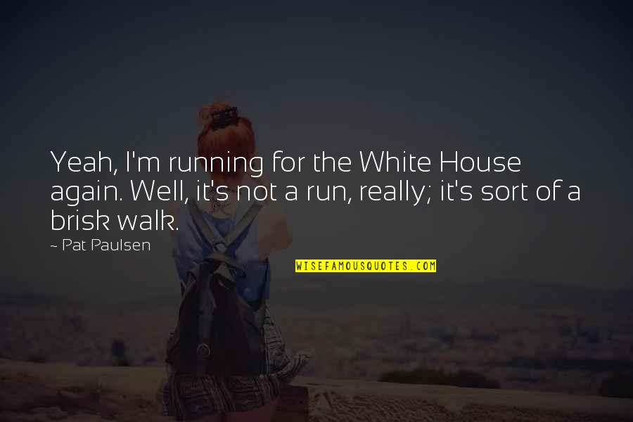 Brisk Quotes By Pat Paulsen: Yeah, I'm running for the White House again.