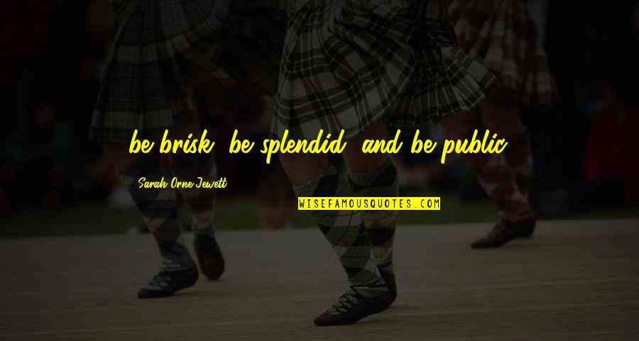 Brisk Quotes By Sarah Orne Jewett: be brisk, be splendid, and be public.