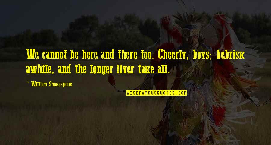 Brisk Quotes By William Shakespeare: We cannot be here and there too. Cheerly,
