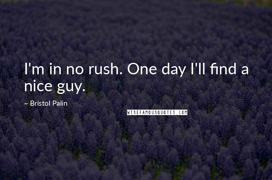 Bristol Palin quotes: I'm in no rush. One day I'll find a nice guy.