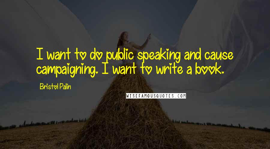 Bristol Palin quotes: I want to do public speaking and cause campaigning. I want to write a book.
