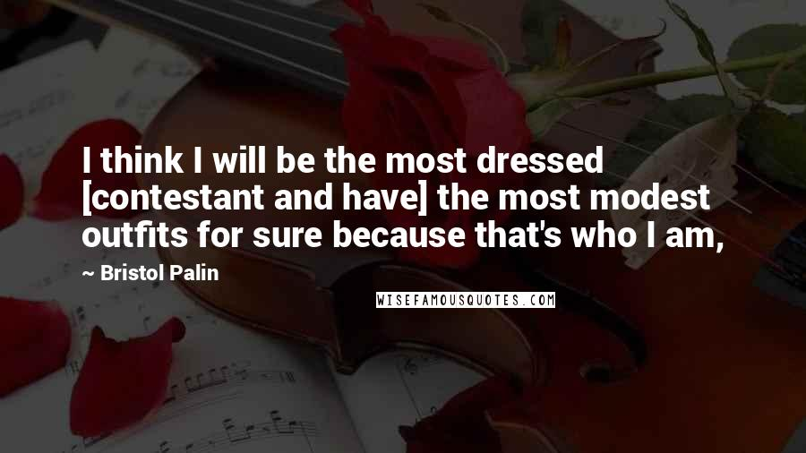 Bristol Palin quotes: I think I will be the most dressed [contestant and have] the most modest outfits for sure because that's who I am,