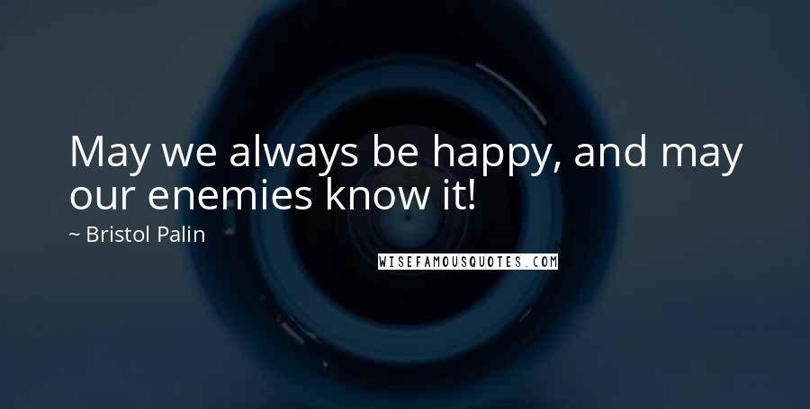 Bristol Palin quotes: May we always be happy, and may our enemies know it!