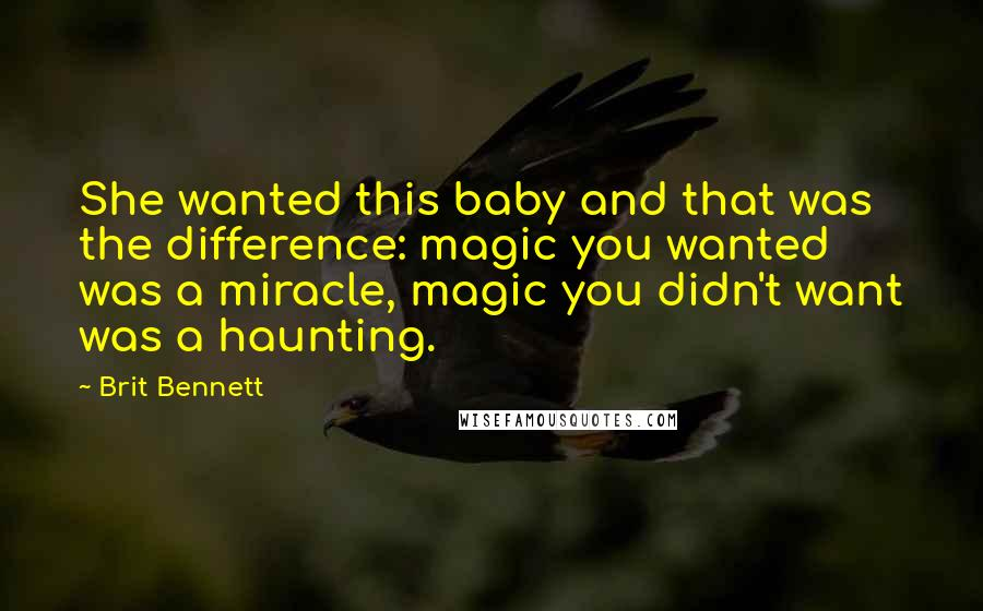 Brit Bennett quotes: She wanted this baby and that was the difference: magic you wanted was a miracle, magic you didn't want was a haunting.