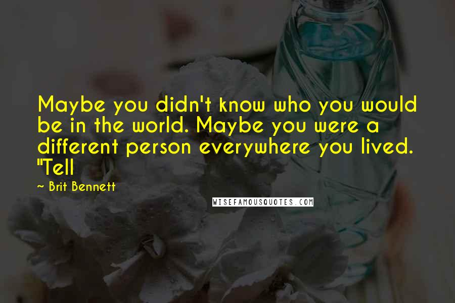 "Brit Bennett quotes: Maybe you didn't know who you would be in the world. Maybe you were a different person everywhere you lived. ""Tell"
