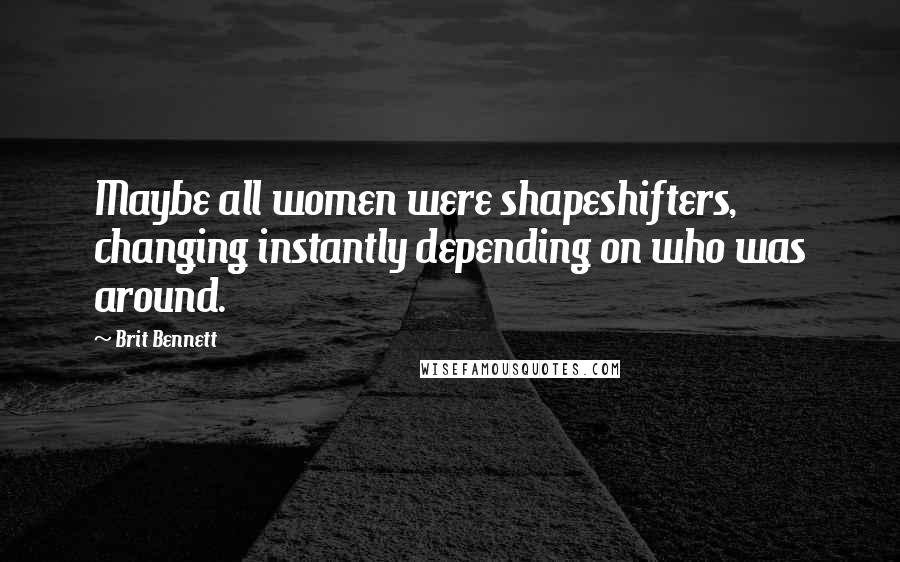 Brit Bennett quotes: Maybe all women were shapeshifters, changing instantly depending on who was around.