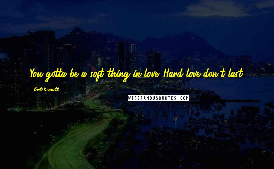 Brit Bennett quotes: You gotta be a soft thing in love. Hard love don't last.