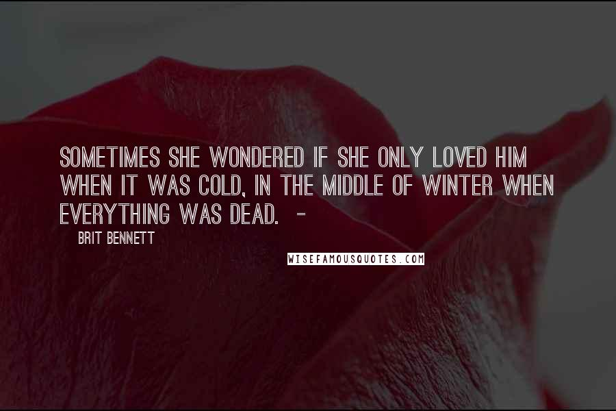 Brit Bennett quotes: Sometimes she wondered if she only loved him when it was cold, in the middle of winter when everything was dead. -