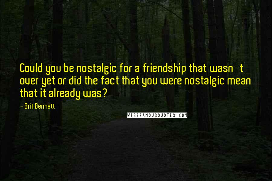 Brit Bennett quotes: Could you be nostalgic for a friendship that wasn't over yet or did the fact that you were nostalgic mean that it already was?