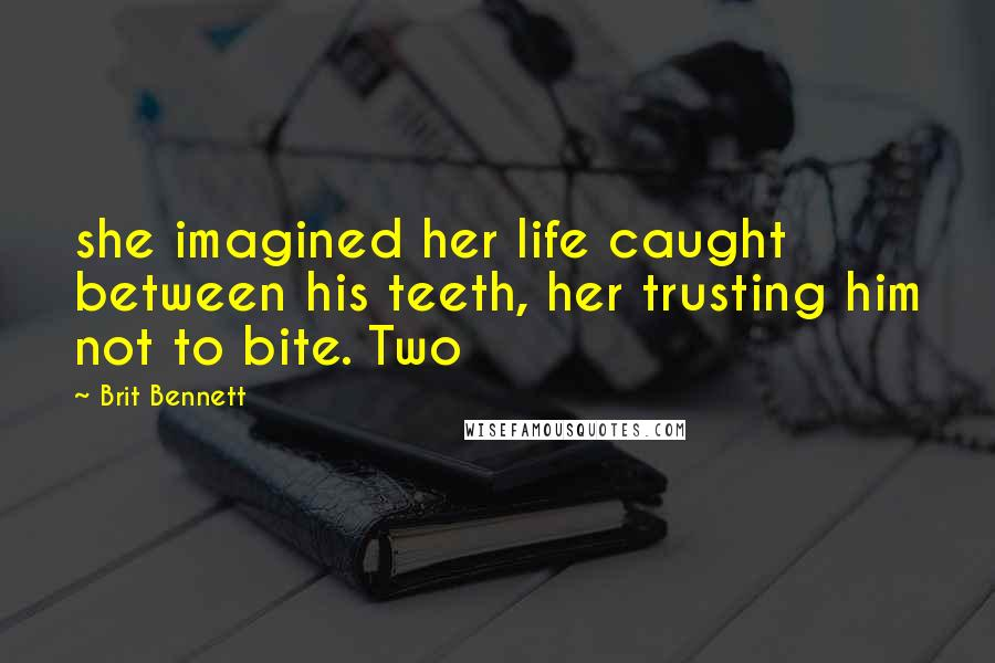 Brit Bennett quotes: she imagined her life caught between his teeth, her trusting him not to bite. Two