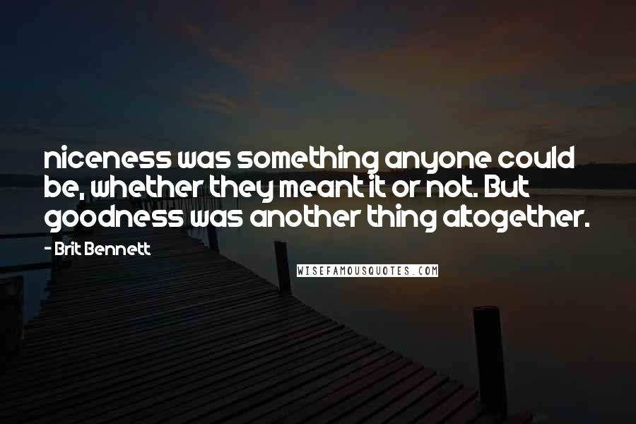 Brit Bennett quotes: niceness was something anyone could be, whether they meant it or not. But goodness was another thing altogether.