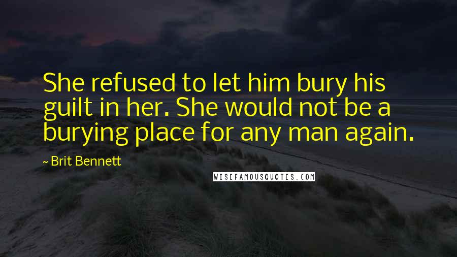 Brit Bennett quotes: She refused to let him bury his guilt in her. She would not be a burying place for any man again.
