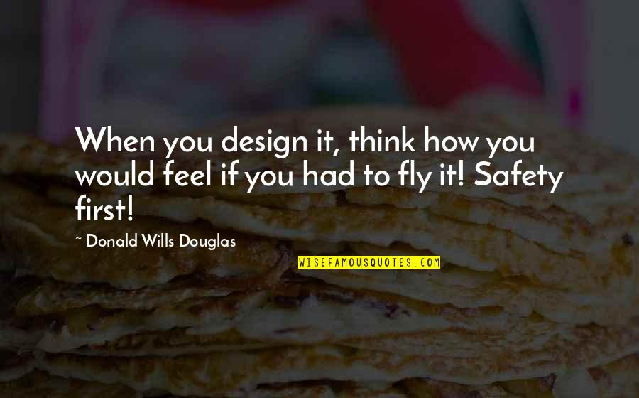 British Pm Quotes By Donald Wills Douglas: When you design it, think how you would