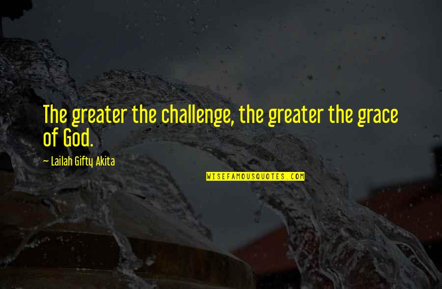 British Pm Quotes By Lailah Gifty Akita: The greater the challenge, the greater the grace