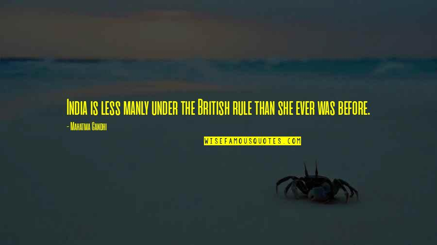 British Rule In India Quotes By Mahatma Gandhi: India is less manly under the British rule