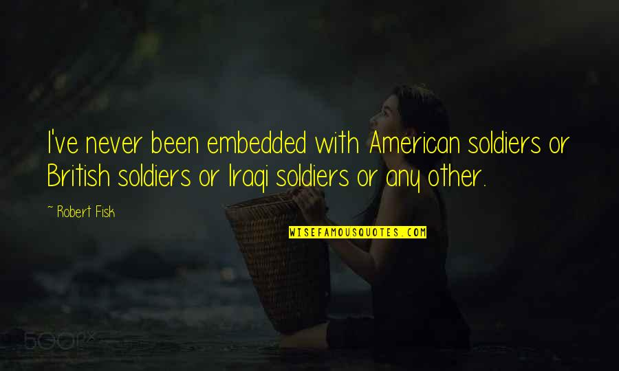 British Soldiers Quotes By Robert Fisk: I've never been embedded with American soldiers or