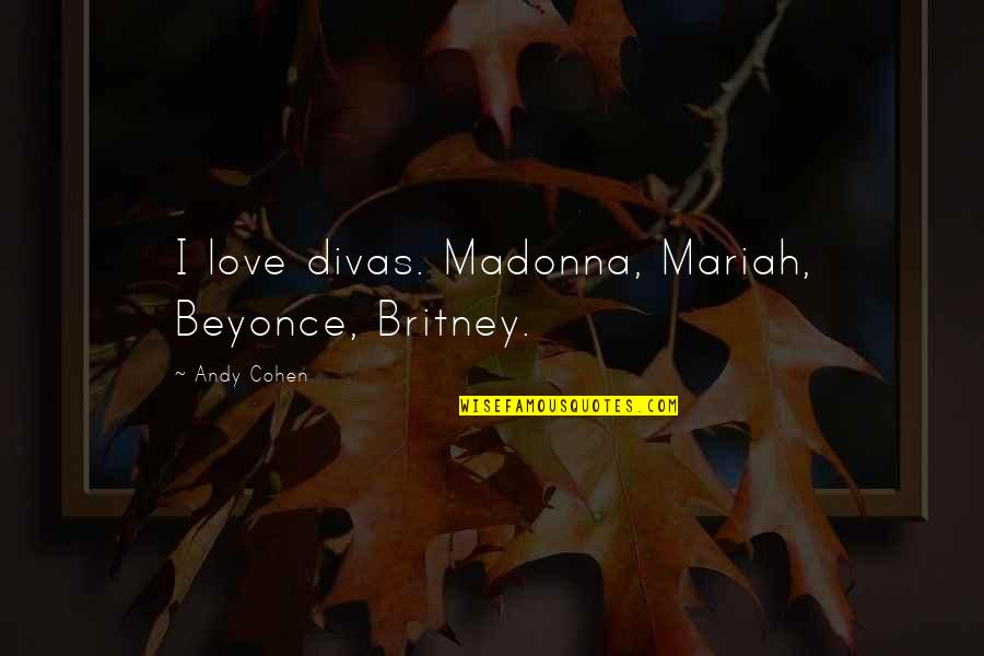 Britney Quotes By Andy Cohen: I love divas. Madonna, Mariah, Beyonce, Britney.
