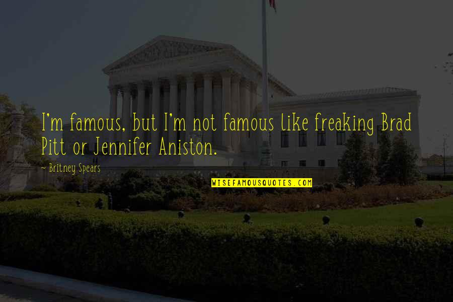 Britney Quotes By Britney Spears: I'm famous, but I'm not famous like freaking