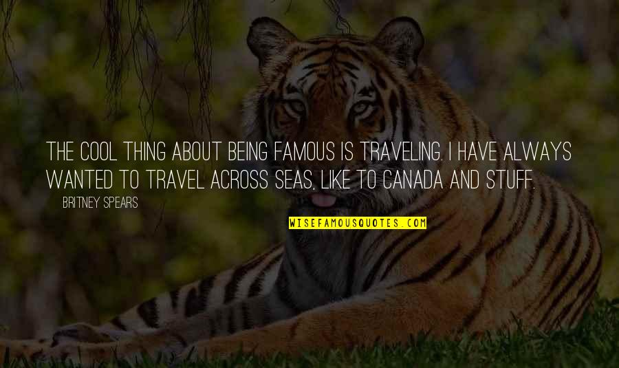 Britney Quotes By Britney Spears: The cool thing about being famous is traveling.